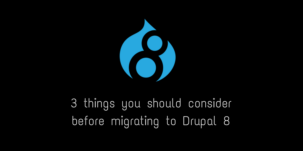 3 things you should consider before migrating to Drupal 8
